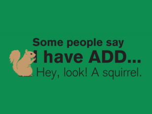 Some people say I have ADD. Hey, look! A squirrel.